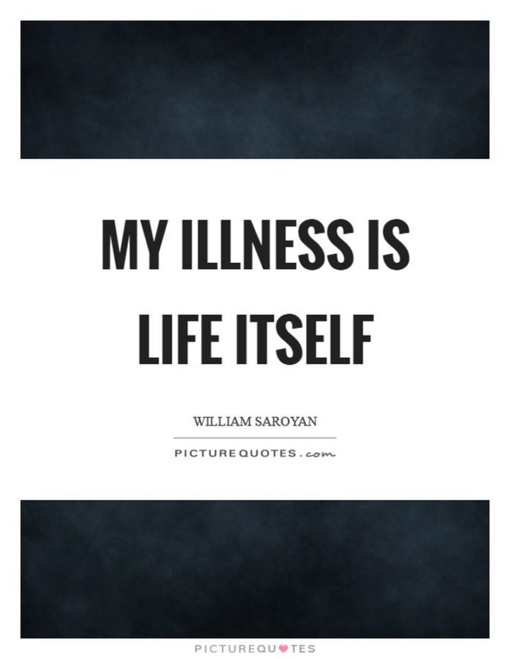 "53 Sick Quotes - ""My illness is life itself."" - William Saroyan"