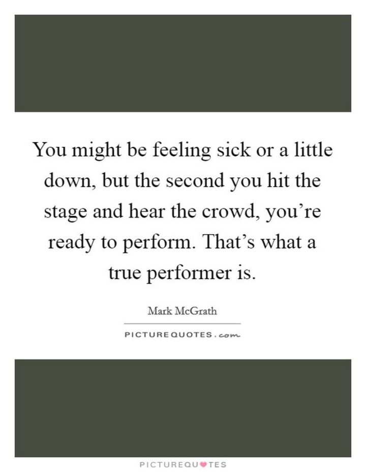 "53 Sick Quotes - ""You might be feeling sick or a little down, but the second you hit the stage and hear the crowd, you're ready to perform. That's what a true performer is."" - Mark McGrath"