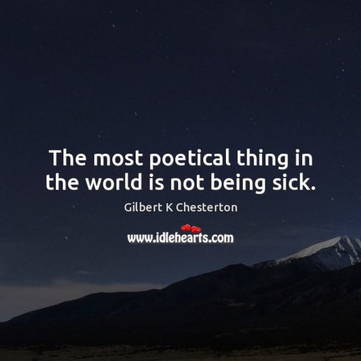 "53 Sick Quotes - ""The most poetical thing in the world is not being sick."" - G.K. Chesterton"