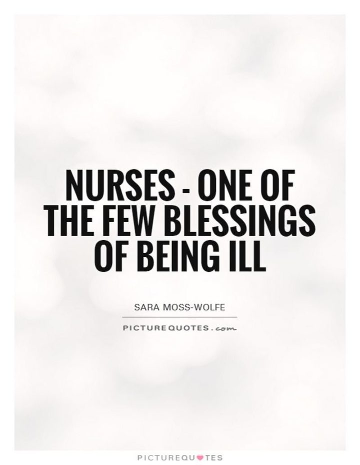 "53 Sick Quotes - ""Nurses - One of the few blessings of being ill."" - Sara Moss-Wolfe"