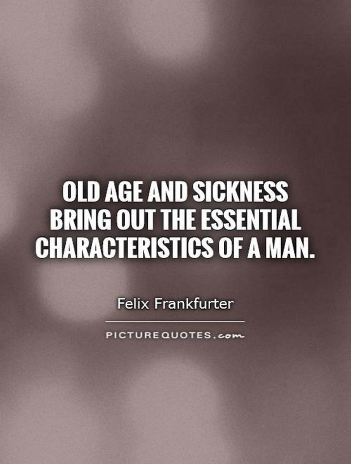 "53 Sick Quotes - ""Old age and sickness bring out the essential characteristics of a man."" - Felix Frankfurter"