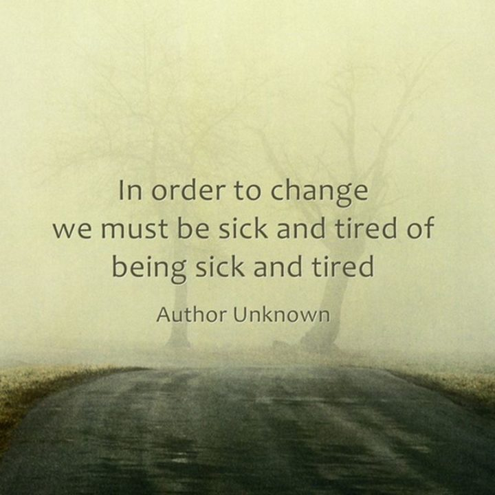 "53 Sick Quotes - ""In order to change, we must be sick and tired of being sick and tired."" - Anonymous"