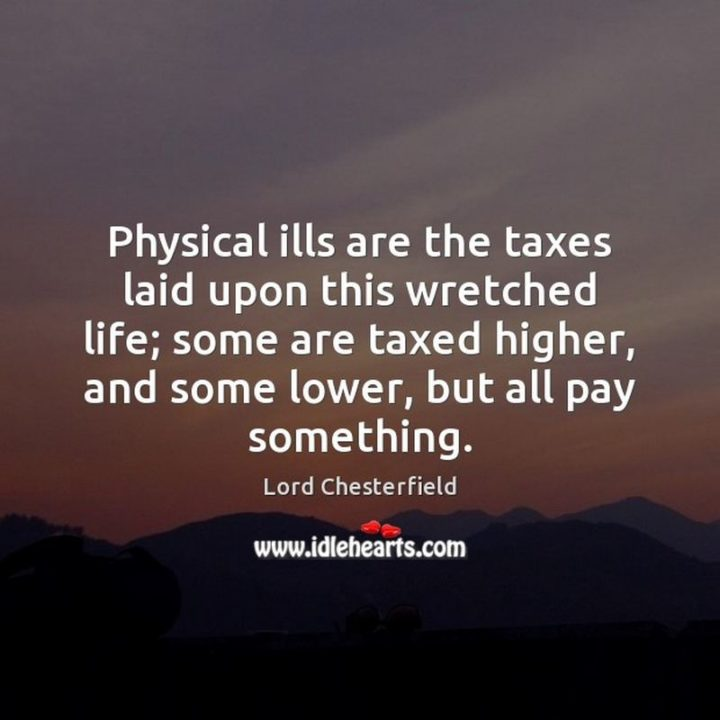 "53 Sick Quotes - ""Physical ills are the taxes laid upon this wretched life; some are taxed higher, and some lower, but all pay something."" - Lord Chesterfield"