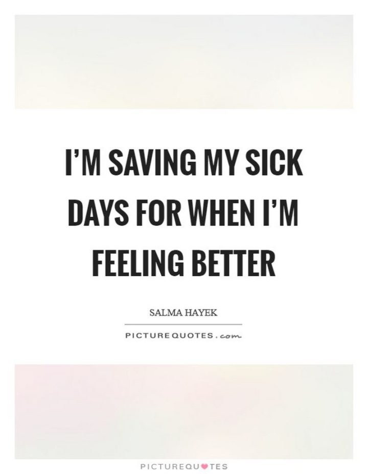 "53 Sick Quotes - ""I'm saving my sick days for when I'm feeling better."" - Salma Hayek"