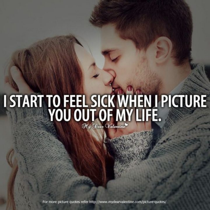 """53 Sick Quotes - """"I start to feel sick when I picture you out of my life."""" - Anonymous"""