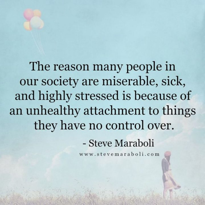 "53 Sick Quotes - ""The reason many people in our society are miserable, sick, and highly stressed is because of an unhealthy attachment to things they have no control over."" - Steve Maraboli"