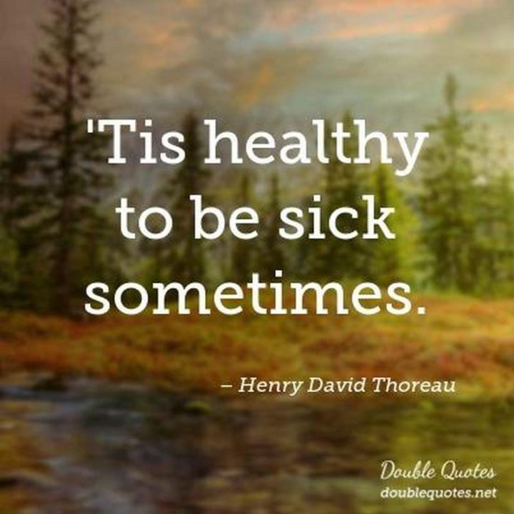 "53 Sick Quotes - ""'Tis healthy to be sick sometimes."" - Henry David Thoreau"