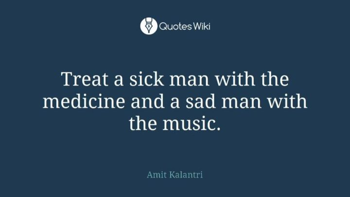 "53 Sick Quotes - ""Treat a sick man with the medicine and a sad man with the music."" - Amit Kalantri"
