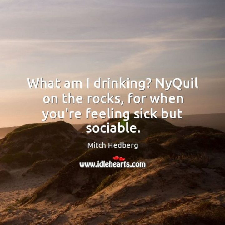 "53 Sick Quotes - ""What am I drinking? NyQuil on the rocks, for when you're feeling sick but sociable."" - Mitch Hedberg"