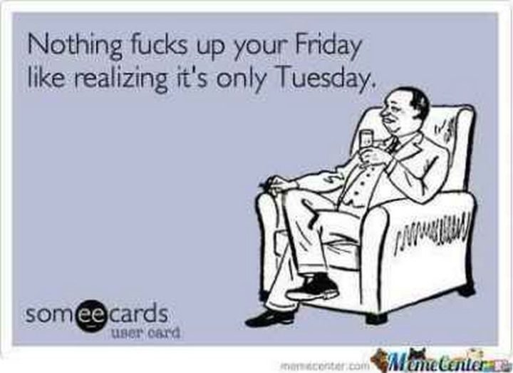 "101 Tuesday Memes - ""Nothing [censored] up your Friday like realizing it's only Tuesday."""