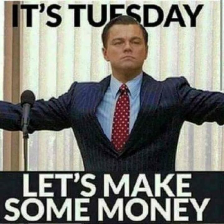 "101 Tuesday Memes - ""It's Tuesday. Let's make some money."""