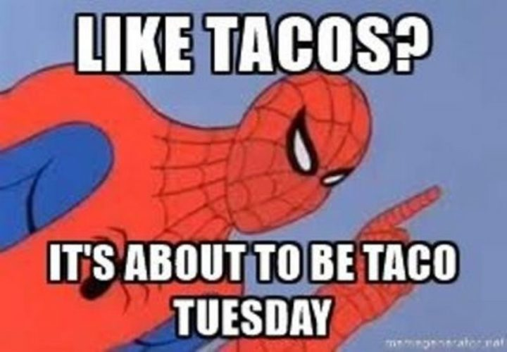"101 Tuesday Memes - ""Like tacos? It's about to be taco Tuesday."""