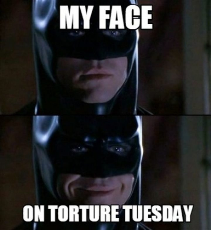 "101 Tuesday Memes - ""My face on torture Tuesday."""