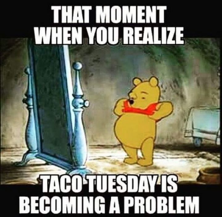 "101 Tuesday Memes - ""That moment when you realize taco Tuesday is becoming a problem."""