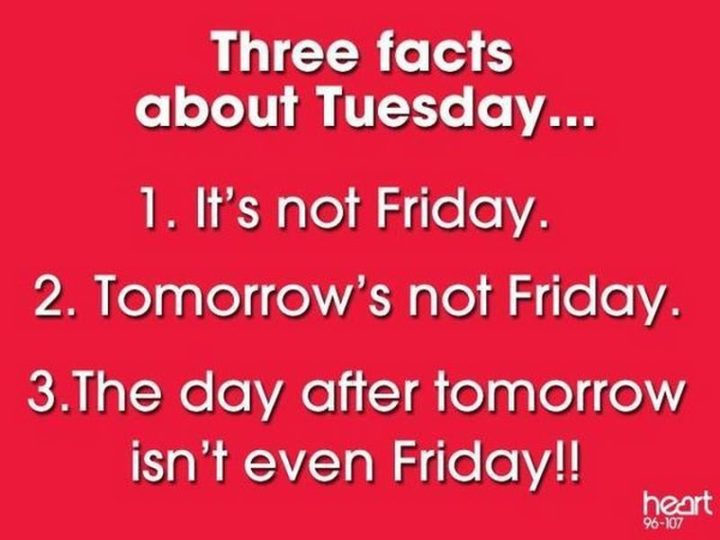 "101 Tuesday Memes - ""Three facts about Tuesday...1) It's not Friday. 2) Tomorrow's not Friday. 3) The day after tomorrow isn't even Friday!!"""