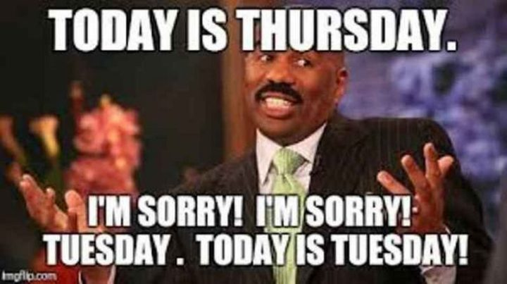 "101 Tuesday Memes - ""Today is Thursday. I'm sorry! I'm sorry! Tuesday. Today is Tuesday!"""