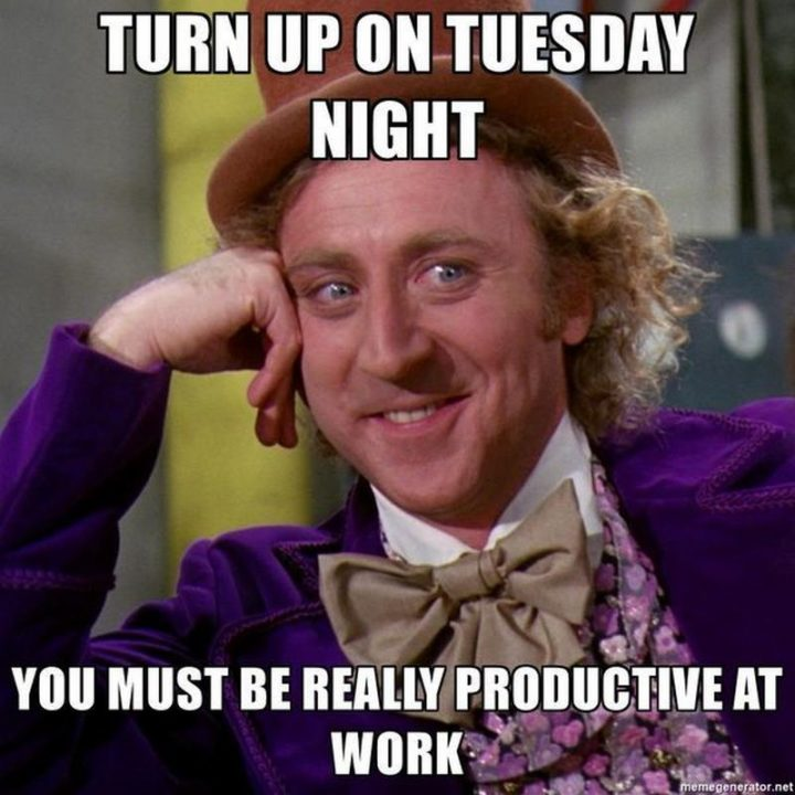 "101 Tuesday Memes - ""Turn up on Tuesday night. You must be really productive at work."""