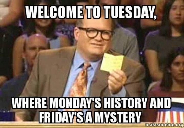 "101 Tuesday Memes - ""Welcome to Tuesday, where Monday's history and Friday's a mystery."""