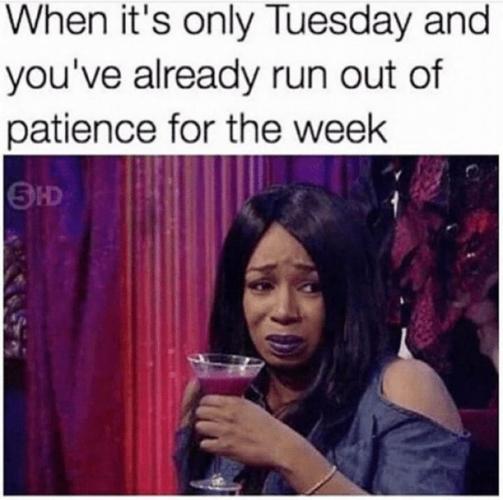"101 Tuesday Memes - ""When it's only Tuesday and you've already run out of patience for the week."""