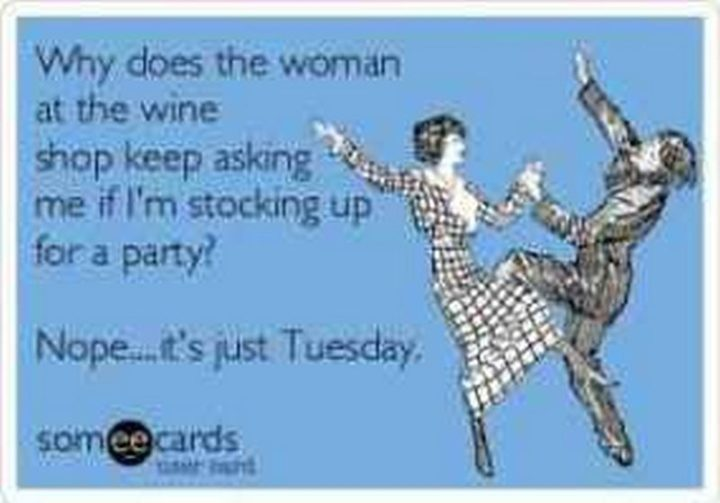 "101 Tuesday Memes - ""Why does the woman at the wine shop keep asking me if I'm stocking up for a party? Nope...It's just Tuesday."""