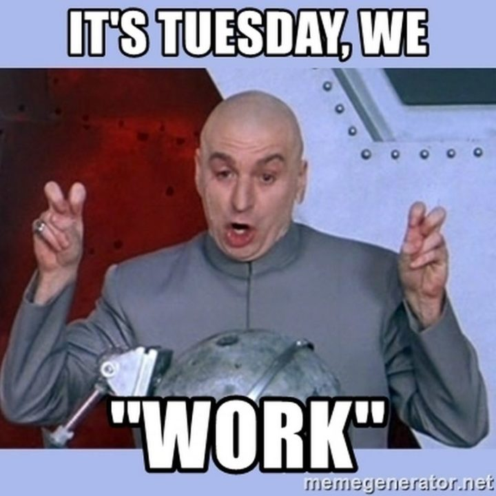 "101 Tuesday Memes - ""It's Tuesday, we 'work'."""