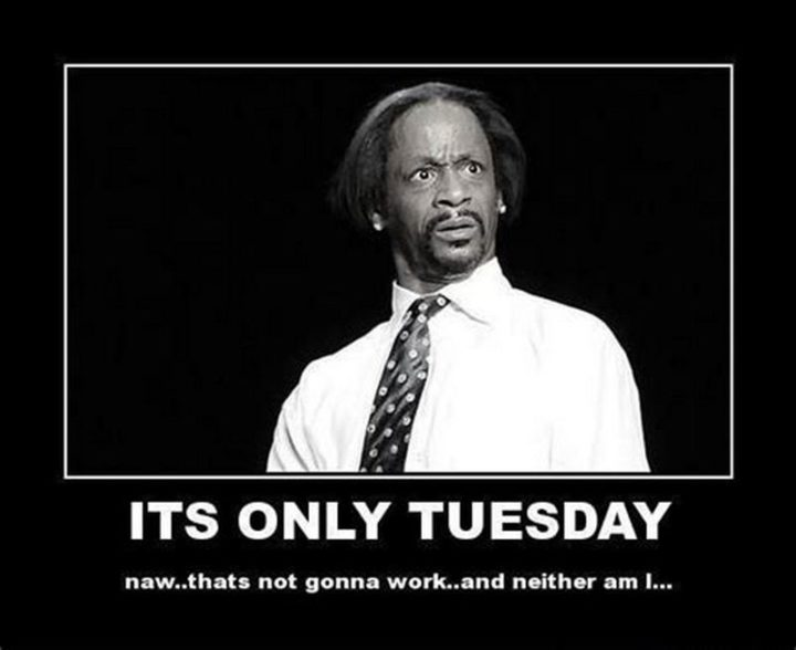 "101 Tuesday Memes - ""It's only Tuesday. Naw...That's not gonna work...And neither am I..."""