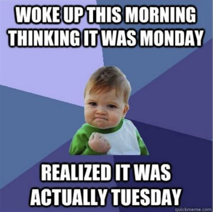 "101 Tuesday Memes - ""Woke up this morning thinking it was Monday. Realized it was actually Tuesday."""
