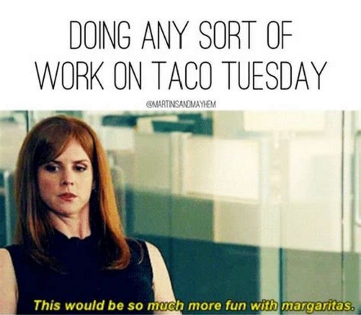 "101 Tuesday Memes - ""Doing any sort of work on taco Tuesday: This would be so much more fun with margaritas."""