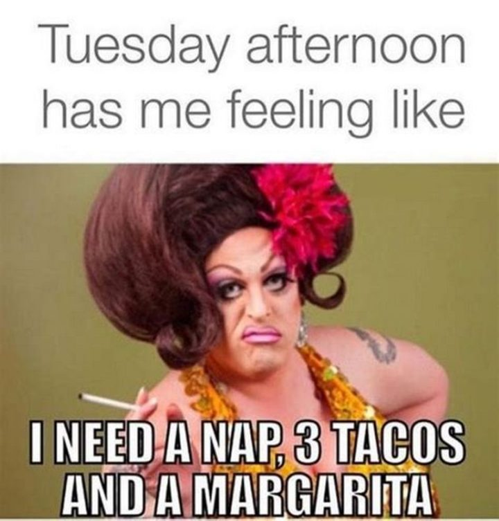 "101 Tuesday Memes - ""Tuesday afternoon has me feeling like: I need a nap, 3 tacos, and a margarita."""