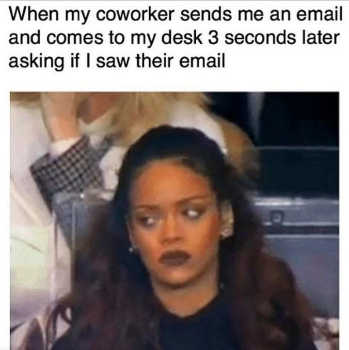 """""""When my coworker sends me an email and comes to my desk 3 seconds later asking if I saw their email."""""""