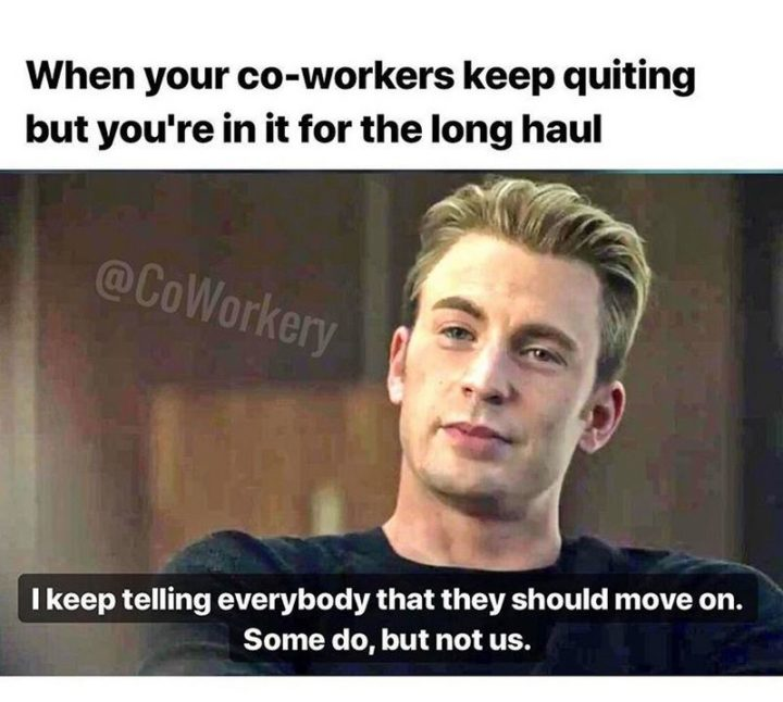 """""""When your co-workers keep quitting but you're in it for the long haul: I keep telling everybody that they should move on. So do, but not us."""""""