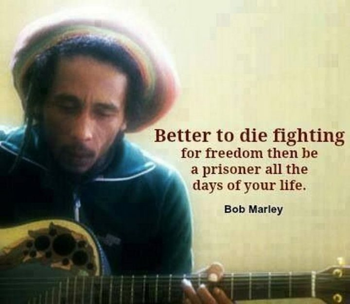 "33 Bob Marley Quotes - ""Better to die fighting for freedom then be a prisoner all the days of your life."" - Bob Marley"