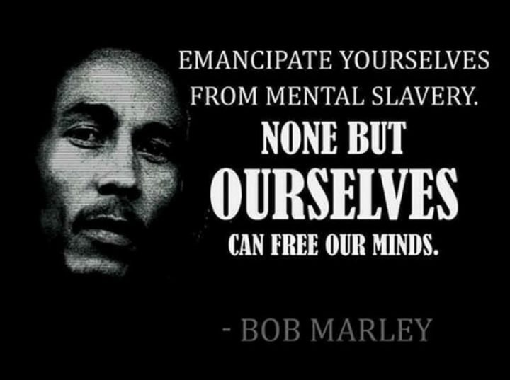 "33 Bob Marley Quotes - ""Emancipate yourselves from mental slavery. None but ourselves can free our minds."" - Bob Marley"