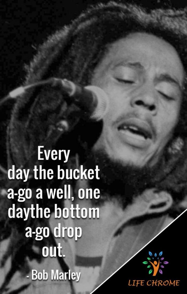"33 Bob Marley Quotes - ""Every day the bucket a-go a well, one day the bottom a-go drop out."" - Bob Marley"