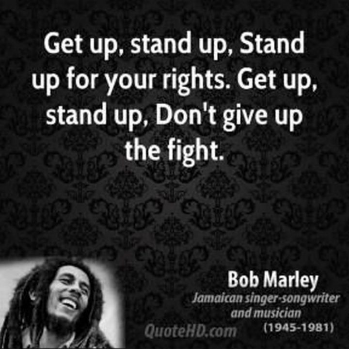 "33 Bob Marley Quotes - ""Get up, stand up, Stand up for your rights. Get up, stand up, Don't give up the fight."" - Bob Marley"