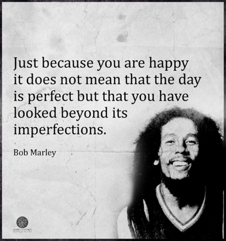 "33 Bob Marley Quotes - ""Just because you are happy it does not mean that the day is perfect but that you have looked beyond its imperfections."" - Bob Marley"