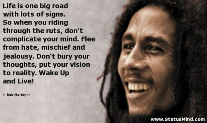 "33 Bob Marley Quotes - ""Life is one big road with lots of signs. So when you riding through the ruts, don't complicate your mind. Flee from hate, mischief, and jealousy. Don't bury your thoughts, put your vision to reality. Wake Up and Live!"" - Bob Marley"