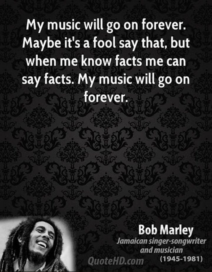 "33 Bob Marley Quotes - ""My music will go on forever. Maybe it's a fool say that, but when me know facts me can say facts. My music will go on forever."" - Bob Marley"