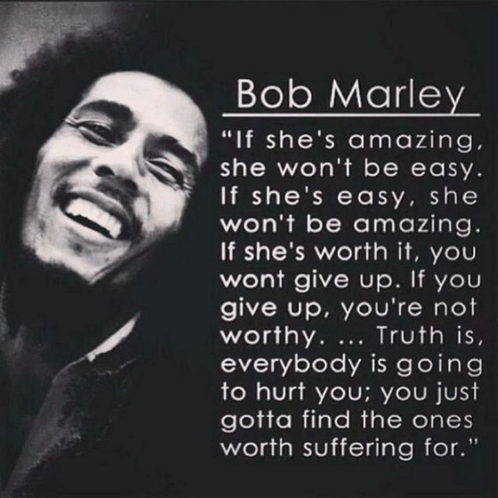 "33 Bob Marley Quotes - Bob Marley Quotes: ""If she's amazing, she won't be easy. If she's easy, she won't be amazing. If she's worth it, you won't give up. If you give up, you're not worthy. Truth is, everybody is going to hurt you; you just gotta find the ones worth suffering for."" - Bob Marley"