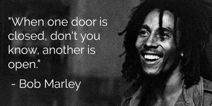 "33 Bob Marley Quotes - ""When one door is closed, don't you know, another is open."" - Bob Marley"