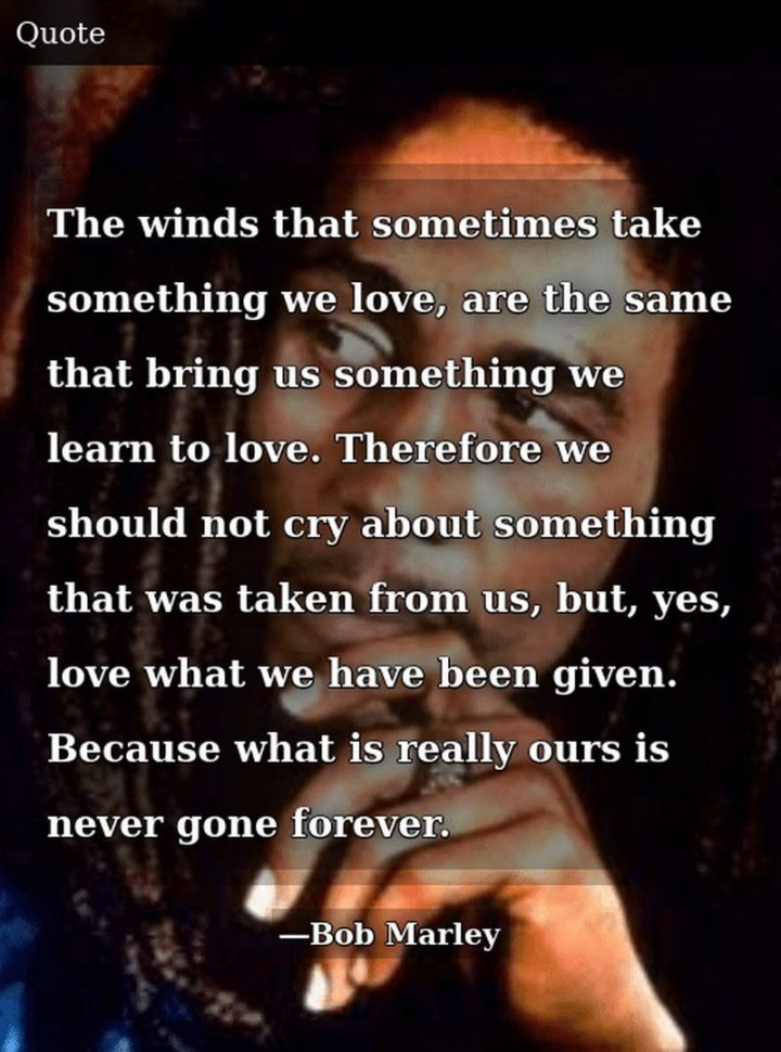 "33 Bob Marley Quotes - ""The winds that sometimes take something we love, are the same that bring us something we learn to love. Therefore we should not cry about something that was taken from us, but, yes, love what we have been given. Because what is really ours is never gone forever."" - Bob Marley"