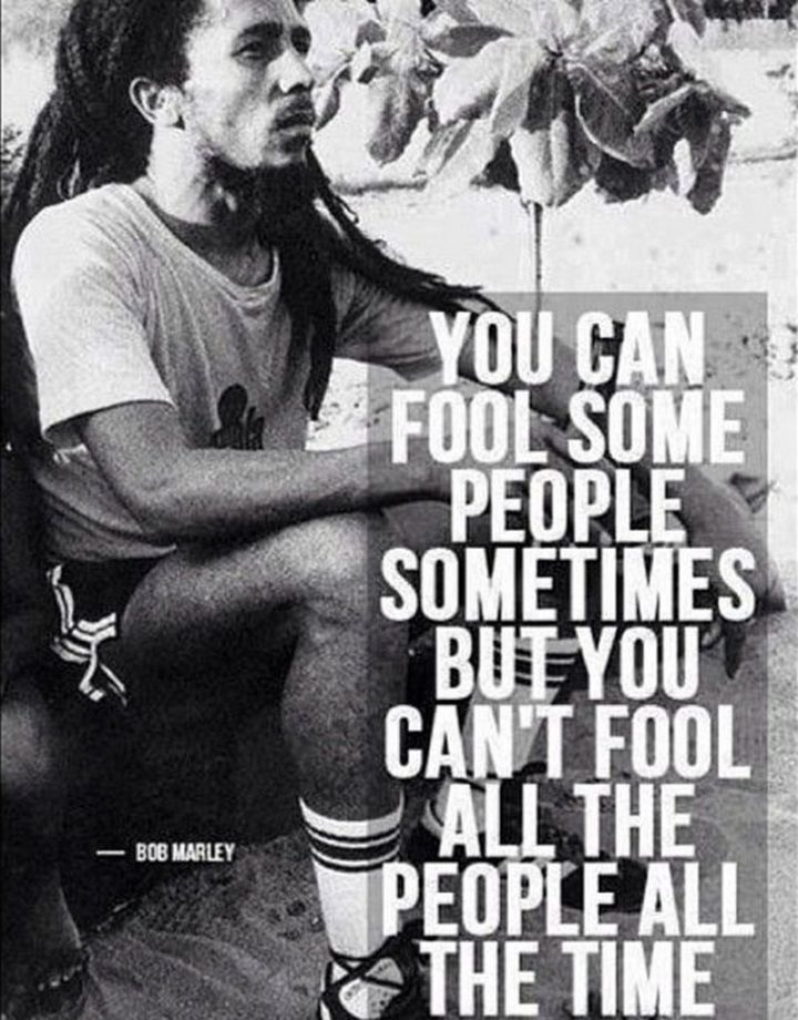"33 Bob Marley Quotes - Bob Marley Quotes: ""You can fool some people sometimes, but you can't fool all the people all the time."" - Bob Marley"