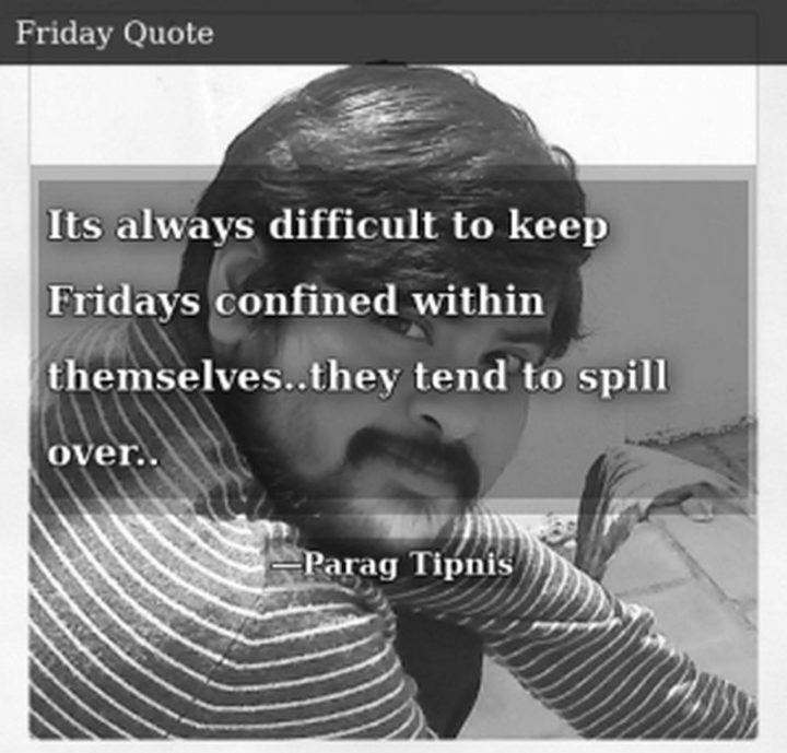 "47 Friday Quotes - ""It's always difficult to keep Fridays confined within themselves… they tend to spill over..."" - Parag Tipnis"