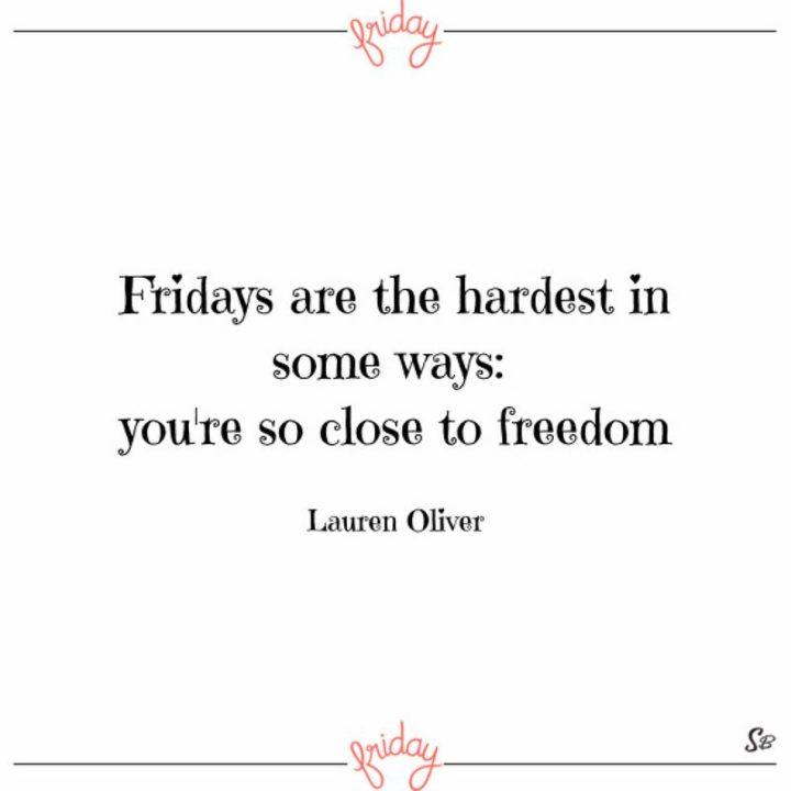 "47 Friday Quotes - ""Fridays are the hardest in some ways: you're so close to freedom."" - Lauren Oliver"