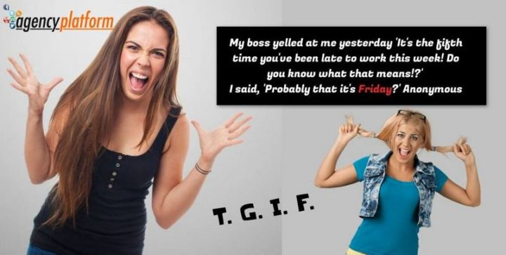 "47 Friday Quotes - ""My boss yelled at me yesterday 'It's the fifth time you've been late to work this week! Do you know what that means!?' I said, 'Probably that it's Friday?'"" - Anonymous"