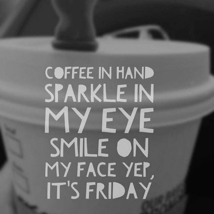 "47 Friday Quotes - ""Coffee in hand, sparkle in my eye, smile on my face yep, it's Friday."" - Anonymous"