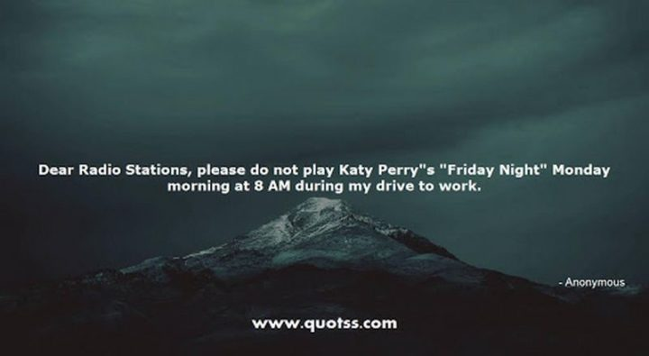 "47 Friday Quotes - ""Dear Radio Stations, please do not play Katy Perry's ""Friday Night"" Monday morning at 8 AM during my drive to work."" - Anonymous"