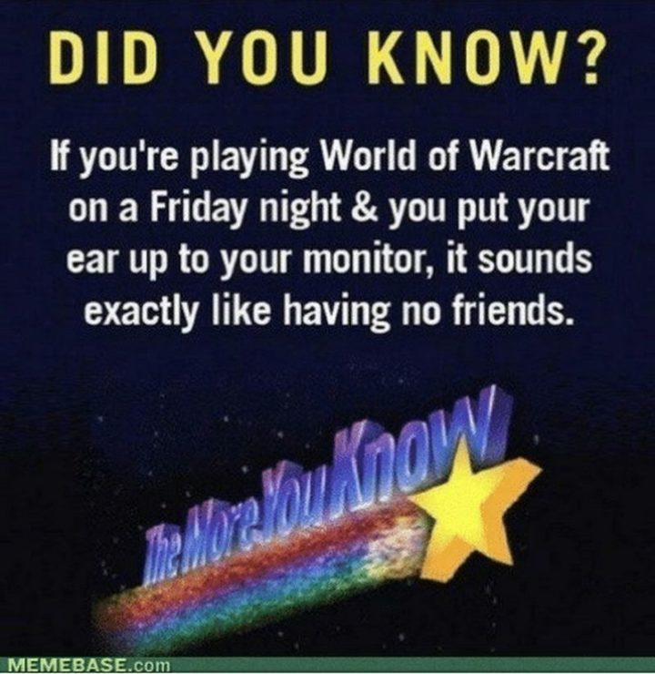 "47 Friday Quotes - ""If you're playing World of Warcraft on a Friday night & you put your ear up to your monitor, it sounds exactly like having no friends."" - Anonymous"