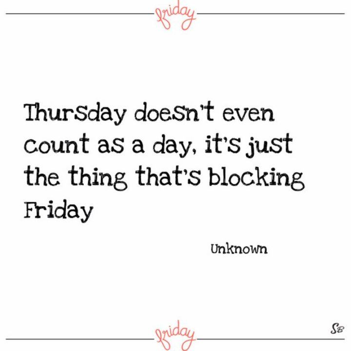 "47 Friday Quotes - ""Thursday doesn't even count as a day, it's just the thing that's blocking Friday."" - Anonymous"