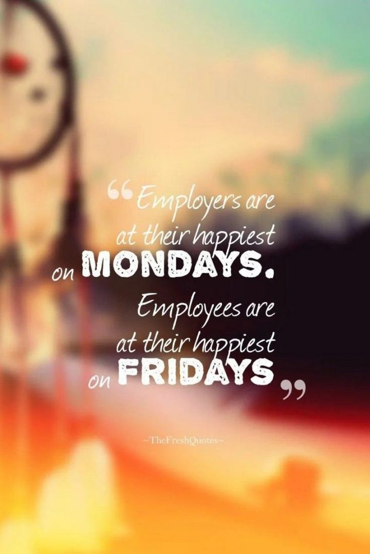 "47 Friday Quotes - ""Employers are at their happiest on Mondays. Employees are at their happiest on Fridays."" - Mokokoma Mokhonoana"